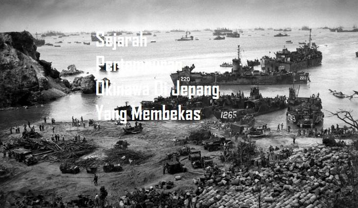 Sejarah Pertempuran Okinawa Di Jepang Yang Membekas