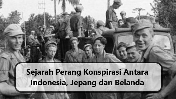 Sejarah Perang Konspirasi Antara Indonesia, Jepang dan Belanda